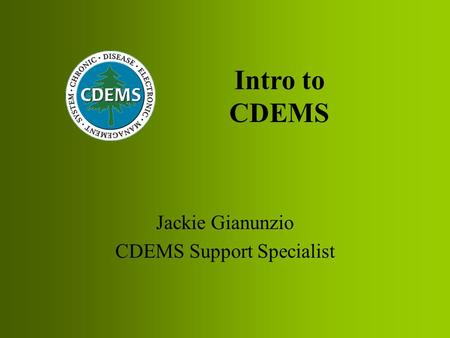 Jackie Gianunzio CDEMS Support Specialist Intro to CDEMS.
