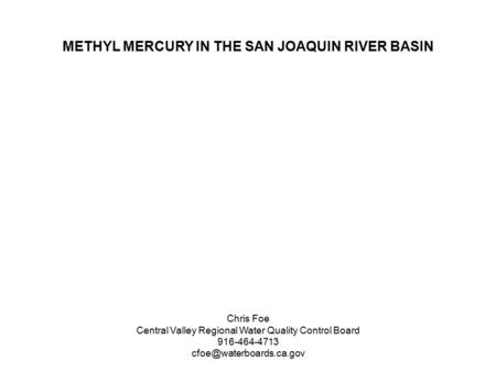 METHYL MERCURY IN THE SAN JOAQUIN RIVER BASIN Chris Foe Central Valley Regional Water Quality Control Board 916-464-4713