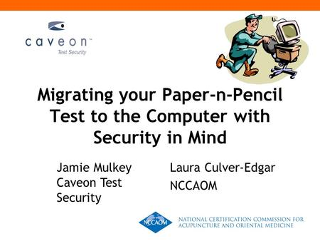 Migrating your Paper-n-Pencil Test to the Computer with Security in Mind Jamie Mulkey Caveon Test Security Laura Culver-Edgar NCCAOM.