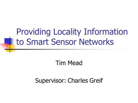 Providing Locality Information to Smart Sensor Networks Tim Mead Supervisor: Charles Greif.
