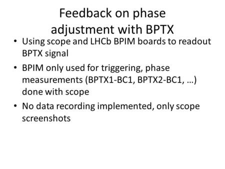 Feedback on phase adjustment with BPTX Using scope and LHCb BPIM boards to readout BPTX signal BPIM only used for triggering, phase measurements (BPTX1-BC1,