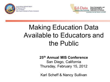 Making Education Data Available to Educators and the Public 25 th Annual MIS Conference San Diego, California Thursday, February 15, 2012 Karl Scheff &