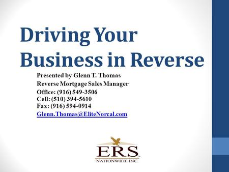 Driving Your Business in Reverse Presented by Glenn T. Thomas Reverse Mortgage Sales Manager Office: (916) 549-3506 Cell: (510) 394-5610 Fax: (916) 594-0914.