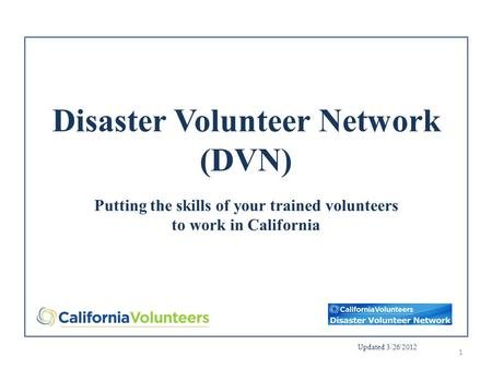 Disaster Volunteer Network (DVN) Putting the skills of your trained volunteers to work in California Updated 3/26/2012 1.