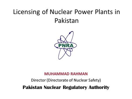 Licensing of Nuclear Power Plants in Pakistan MUHAMMAD RAHMAN Director (Directorate of Nuclear Safety) Pakistan Nuclear Regulatory Authority.