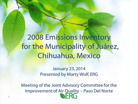 2008 Emissions Inventory for the Municipality of Juárez, Chihuahua, Mexico January 23, 2014 Presented by Marty Wolf, ERG Meeting of the Joint Advisory.