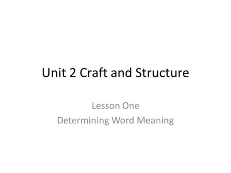 Unit 2 Craft and Structure Lesson One Determining Word Meaning.