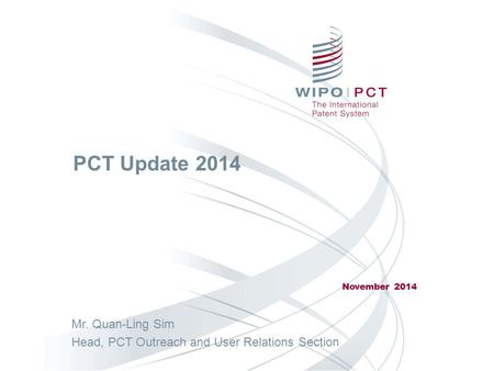 PCT Update 2014 November 2014 Mr. Quan-Ling Sim Head, PCT Outreach and User Relations Section.