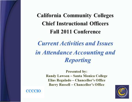 California Community Colleges Chief Instructional Officers Fall 2011 Conference Current Activities and Issues in Attendance Accounting and Reporting Presented.