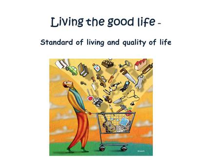 Living the good life – Standard of living and quality of life.