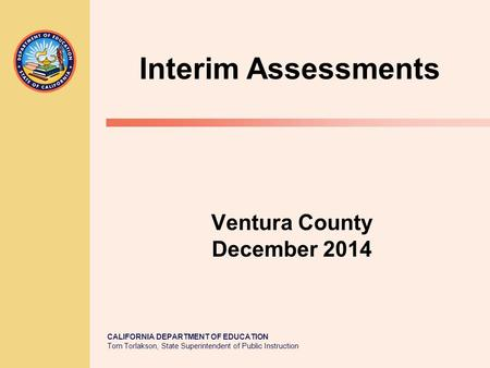 CALIFORNIA DEPARTMENT OF EDUCATION Tom Torlakson, State Superintendent of Public Instruction Ventura County December 2014 Interim Assessments.