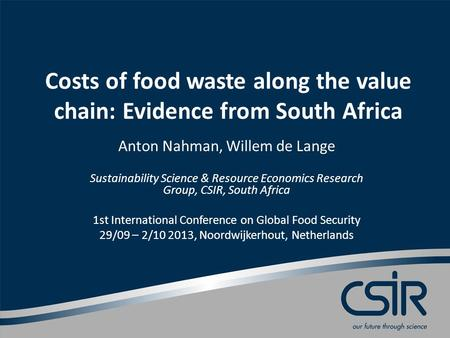 Costs of food waste along the value chain: Evidence from South Africa Anton Nahman, Willem de Lange Sustainability Science & Resource Economics Research.