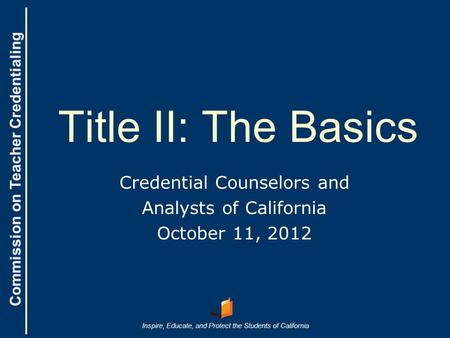 Commission on Teacher Credentialing Inspire, Educate, and Protect the Students of California Commission on Teacher Credentialing Title II: The Basics Credential.