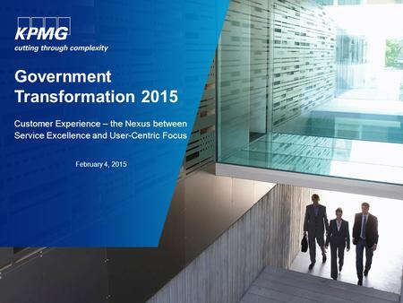 Government Transformation 2015 Customer Experience – the Nexus between Service Excellence and User-Centric Focus February 4, 2015.