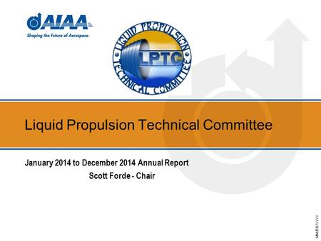 MM/DD/YYYY Liquid Propulsion Technical Committee January 2014 to December 2014 Annual Report Scott Forde - Chair.