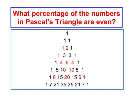 What percentage of the numbers in Pascal's Triangle are even? 1 1 1 2 1 1 3 3 1 1 4 6 4 1 1 5 10 10 5 1 1 6 15 20 15 6 1 1 7 21 35 35 21 7 1.