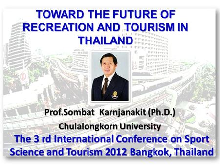 TOWARD THE FUTURE OF RECREATION AND TOURISM IN THAILAND Prof.Sombat Karnjanakit (Ph.D.) Chulalongkorn University The 3 rd International Conference on Sport.