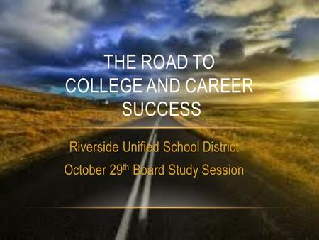 Riverside Unified School District October 29 th Board Study Session THE ROAD TO COLLEGE AND CAREER SUCCESS.