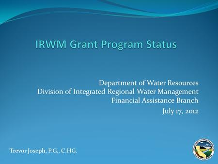 Department of Water Resources Division of Integrated Regional Water Management Financial Assistance Branch July 17, 2012 Trevor Joseph, P.G., C.HG.