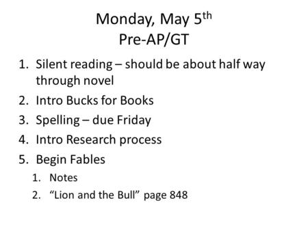 Monday, May 5 th Pre-AP/GT 1.Silent reading – should be about half way through novel 2.Intro Bucks for Books 3.Spelling – due Friday 4.Intro Research process.