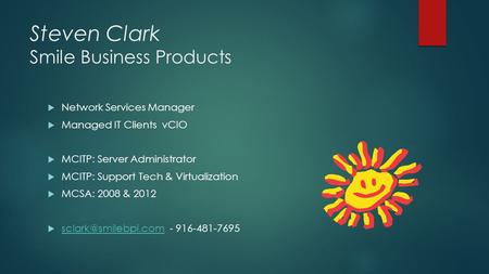 Steven Clark Smile Business Products  Network Services Manager  Managed IT Clients vCIO  MCITP: Server Administrator  MCITP: Support Tech & Virtualization.