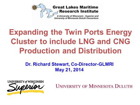 Expanding the Twin Ports Energy Cluster to include LNG and CNG Production and Distribution Dr. Richard Stewart, Co-Director-GLMRI May 21, 2014.