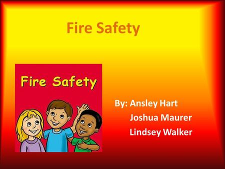 Fire Safety By: Ansley Hart Joshua Maurer Lindsey Walker.