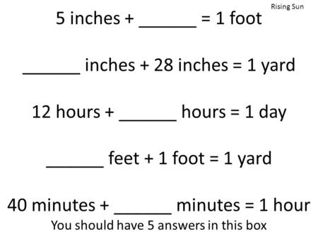 5 inches + ______ = 1 foot ______ inches + 28 inches = 1 yard 12 hours + ______ hours = 1 day ______ feet + 1 foot = 1 yard 40 minutes + ______ minutes.