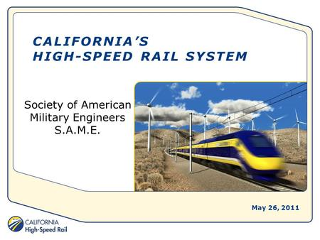 CALIFORNIA'S HIGH-SPEED RAIL SYSTEM Society of American Military Engineers S.A.M.E. May 26, 2011.
