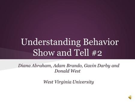 Understanding Behavior Show and Tell #2 Diana Abraham, Adam Brando, Gavin Darby and Donald West West Virginia University.