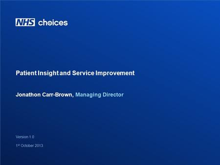 1 Jonathon Carr-Brown, Managing Director Patient Insight and Service Improvement Version 1.0 1 st October 2013.