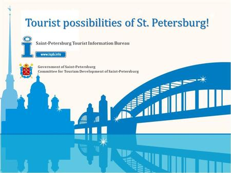 Government of Saint-Petersburg Committee for Tourism Development of Saint-Petersburg Saint-Petersburg Tourist Information Bureau Tourist possibilities.