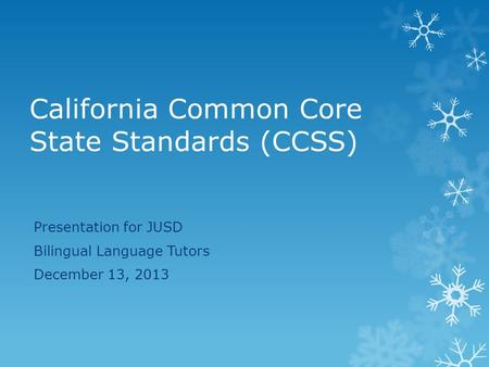 California Common Core State Standards (CCSS) Presentation for JUSD Bilingual Language Tutors December 13, 2013.