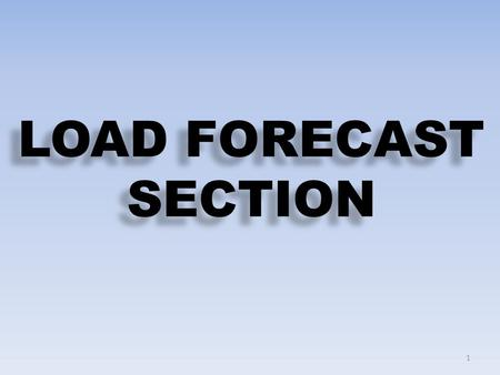 LOAD FORECAST SECTION 1. 2 FORECAST METHODOLOGIES & TOOLS i.Power Market Survey (PMS) Medium Term (5-10 years) ii.Regression Long Term (25-30 years) LOAD.