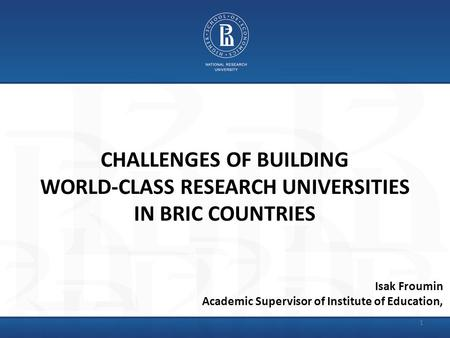 CHALLENGES OF BUILDING WORLD-CLASS RESEARCH UNIVERSITIES IN BRIC COUNTRIES Isak Froumin Academic Supervisor of Institute of Education, 1.