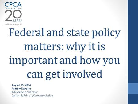 Federal and state policy matters: why it is important and how you can get involved August 15, 2014 Aracely Navarro Advocacy Coordinator California Primary.