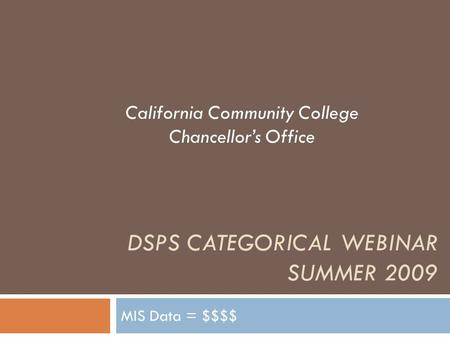 DSPS CATEGORICAL WEBINAR SUMMER 2009 MIS Data = $$$$ California Community College Chancellor's Office.