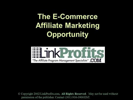 The E-Commerce Affiliate Marketing Opportunity © Copyright 2002 LinkProfits.com, All Rights Reserved. May not be used without permission of the publisher.