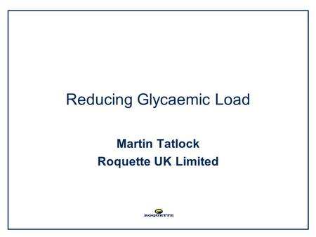 Reducing Glycaemic Load Martin Tatlock Roquette UK Limited.