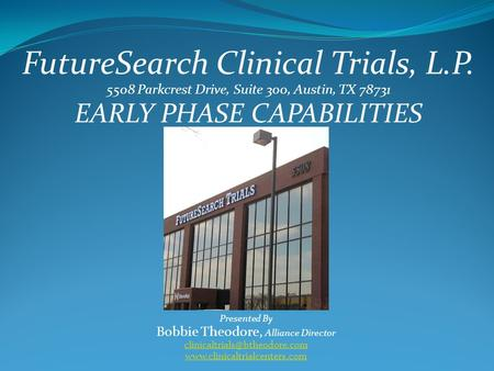 FutureSearch Clinical Trials, L.P. 5508 Parkcrest Drive, Suite 300, Austin, TX 78731 EARLY PHASE CAPABILITIES Presented By Bobbie Theodore, Alliance Director.