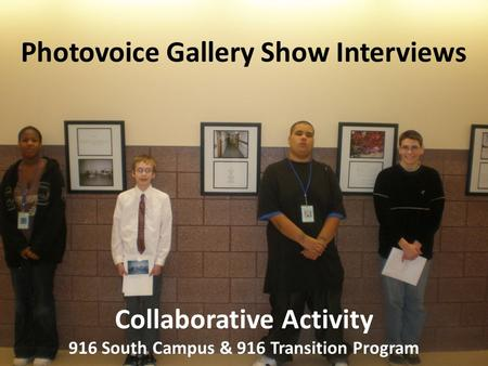 Photovoice Gallery Show Interviews Collaborative Activity 916 South Campus & 916 Transition Program.