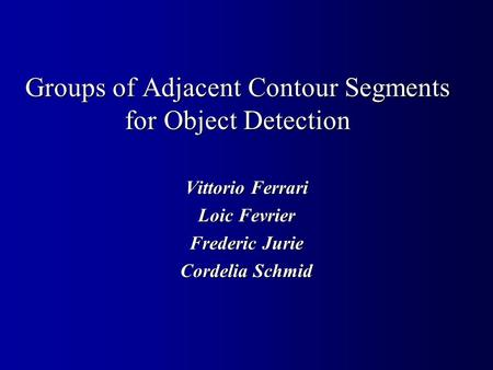 Groups of Adjacent Contour Segments for Object Detection Vittorio Ferrari Loic Fevrier Frederic Jurie Cordelia Schmid.