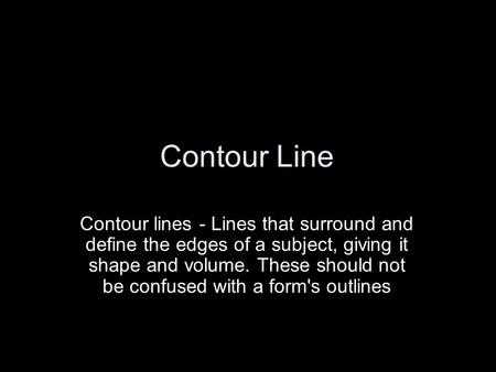 Contour Line Contour lines - Lines that surround and define the edges of a subject, giving it shape and volume. These should not be confused with a form's.