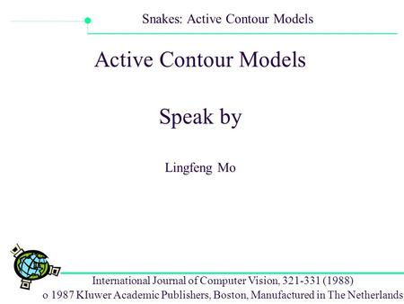 International Journal of Computer Vision, 321-331 (1988) o 1987 KIuwer Academic Publishers, Boston, Manufactured in The Netherlands Snakes: Active Contour.