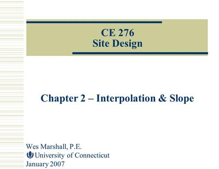 Wes Marshall, P.E. University of Connecticut January 2007 CE 276 Site Design Chapter 2 – Interpolation & Slope.