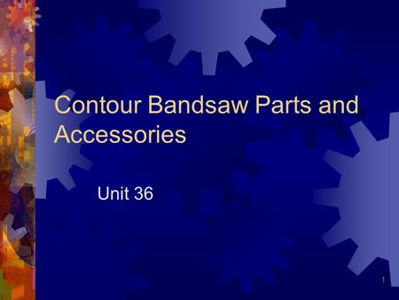 1 Contour Bandsaw Parts and Accessories Unit 36. 2 Vertical Bandsaw Latest machine tool to be developed Early 1930s Widely accepted by industry Fast and.