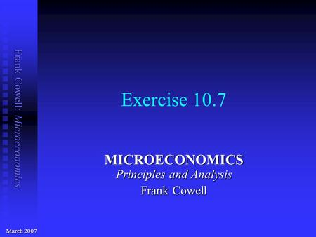 Frank Cowell: Microeconomics Exercise 10.7 MICROECONOMICS Principles and Analysis Frank Cowell March 2007.