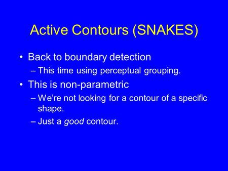Active Contours (SNAKES) Back to boundary detection –This time using perceptual grouping. This is non-parametric –We're not looking for a contour of a.