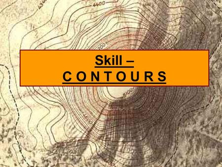 Skill – C O N T O U R S. What are they and why are they used? Contours are lines joining places of equal elevation above sea level. Contours lines provide.