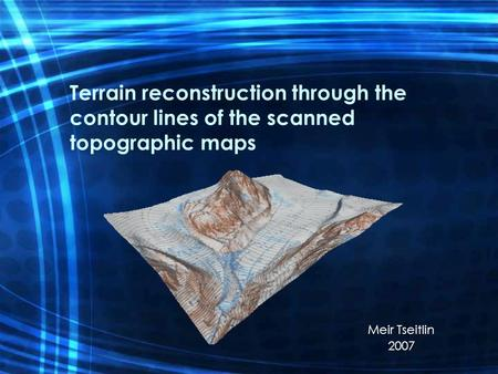 Terrain reconstruction through the contour lines of the scanned topographic maps Meir Tseitlin 2007.
